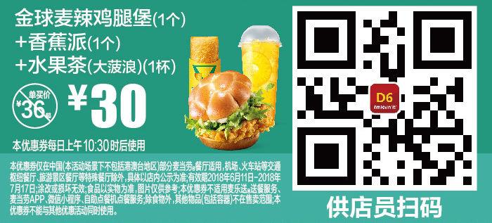 D6 金球麦辣鸡腿堡1个+香蕉派1个+水果茶(大菠浪)1杯 2018年6月7月凭麦当劳优惠券30元 省6元起