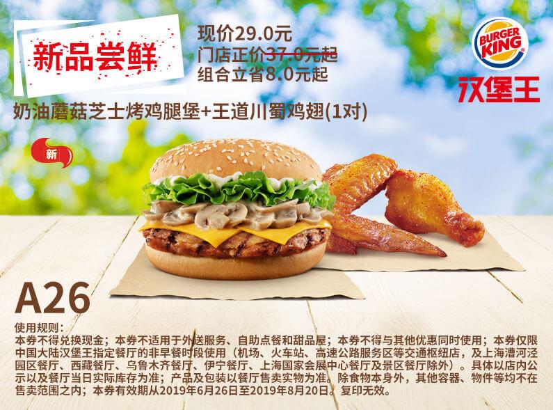 A26 新品尝鲜 奶油蘑菇芝士烤鸡腿堡+王道川蜀鸡翅1对 2019年7月8月凭汉堡王优惠券29元 立省8元起